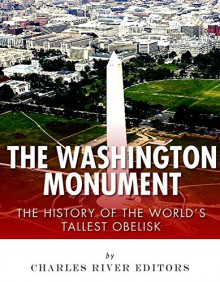 The Washington Monument: The History of the World's Tallest Obelisk - Charles River Editors