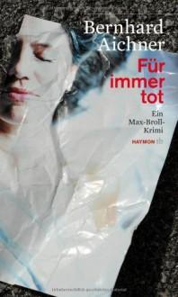 Für immer tot. Ein Max-Broll-Krimi von Bernhard Aichner (2012) Taschenbuch - Bernhard Aichner