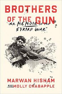 Brothers Of The Gun: A Memoir of the Syrian War - Marwan Hisham,Molly Crabapple,Molly Crabapple