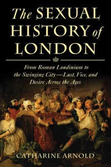 The Sexual History of London: From Roman Londinium to the Swinging City---Lust, Vice, and Desire Across the Ages - Catharine Arnold