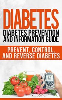 Diabetes: Diabetes Prevention and Information Guide: Prevent, Control, and Reverse Diabetes (diabetes, diabetes diet, diabetes miracle cure, diabetes cure, ... for dummies, diabetic cookbook Book 1) - Jill Scott, Marc Thompson