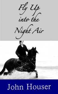 Fly Up into the Night Air - John C. Houser