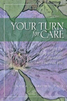 Your Turn for Care: Surviving the Aging and Death of the Adults Who Harmed You - Laura S. Brown
