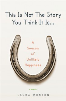 This Is Not The Story You Think It Is: A Season of Unlikely Happiness - Laura Munson