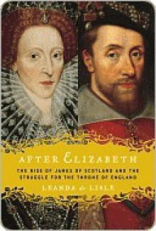 After Elizabeth: The Rise of James of Scotland and the Struggle for the Throne of England - Leanda de Lisle