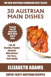 Top 30 Mouth-Watering Austrian Main Dish Recipes: Latest Collection of Popular, Healthy, Easy, Fast, Simple & Super-Tasty Austrian Main Dish Recipes - Elizabeth Adams