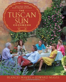 The Tuscan Sun Cookbook: Recipes from Our Italian Kitchen - Frances Mayes,Edward Mayes