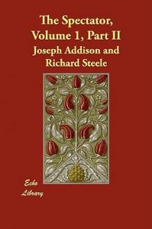The Spectator, Volume 1, Part II - Joseph Addison, Richard Steele