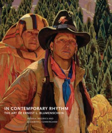 In Contemporary Rhythm: The Art of Ernest L. Blumenschein - Peter H. Hassrick, Elizabeth J. Cunningham, Lewis I. Sharp, Cathy L. Wright, James K. Ballinger