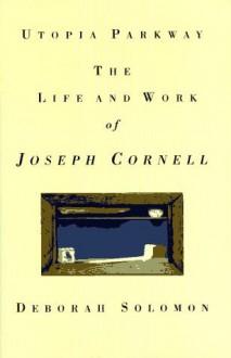 Utopia Parkway: The Life and Work of Joseph Cornell - Deborah Solomon, Joseph Cornell