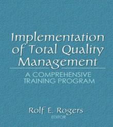 Implementation of Total Quality Management: A Comprehensive Training Program - Erdener Kaynak, Rolf E. Rogers