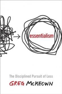 Essentialism: The Disciplined Pursuit of Less - Greg Mckeown