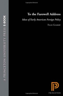 To the Farewell Address: Ideas of Early American Foreign Policy - Felix Gilbert