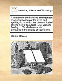 A treatise on one hundred and eighteen principal diseases of the eyes and eyelids, &c. in which are communicated several new discoveries ... By William Rowley, ... To which are added, directions in the choice of spectacles. - William Rowley
