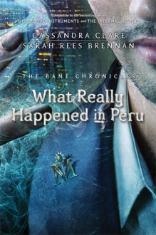 What Really Happened in Peru - Cassandra Clare,Sarah Rees Brennan