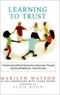 Learning to Trust: Transforming Difficult Elementary Classrooms Through Developmental Discipline - Marilyn Watson, Alfie Kohn