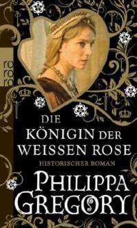 Die Königin der Weißen Rose - Elvira Willems, Philippa Gregory, Astrid Becker