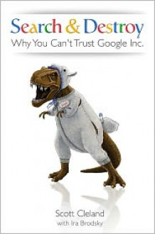 Search & Destroy: Why You Can't Trust Google Inc. - Scott Cleland,Ira Brodsky