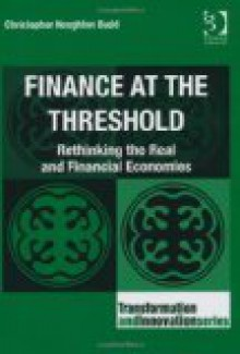 Finance at the Threshold: Rethinking the Real and Financial Economies - Christopher Houghton Budd