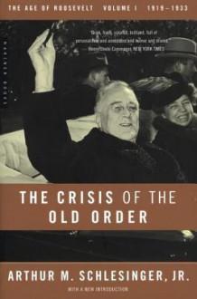 The Crisis of the Old Order: 1919-1933, the Age of Roosevelt, Volume I - Arthur M. Schlesinger Jr.