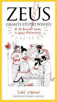 Zeus Grants Stupid Wishes: A No-Bullshit Guide to World Mythology - Cory O'Brien, Sarah Melville