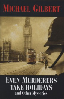 Even Murderers Take Holidays: And Other Mysteries - Michael Gilbert