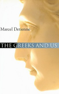The Greeks and Us: A Comparative Anthropology of Ancient Greece - Marcel Detienne, Janet Lloyd, Geoffrey E.R. Lloyd