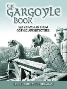 The Gargoyle Book: 572 Examples from Gothic Architecture - Lester Burbank Bridaham, Ralph Adams Cram
