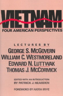 Vietnam: Four American Perspectives - Lectures by George S. McGovern, William C. Westmoreland, Edward N. Luttwak, and Thomas J. McCormick - Patrick J. Hearden, Thomas J. McCormick, Edward N. Luttwak