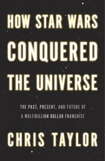 How Star Wars Conquered the Universe: The Past, Present, and Future of a Multibillion Dollar Franchise - Chris Taylor