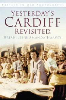 Yesterday's Cardiff Revisited - Brian Lee, Amanda Harvey