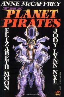 The Planet Pirates - 'Anne McCaffrey', 'Jody Lynn Nye', 'Elizabeth Moon'