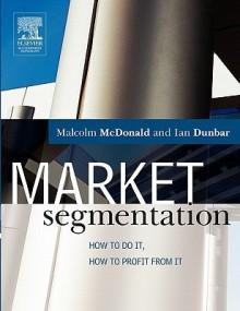 Market Segmentation: How to Do It, How to Profit from It - Malcolm McDonald, Ian Dunbar
