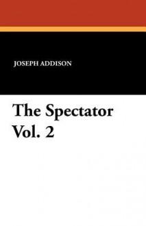 The Spectator Vol. 2 - Joseph Addison, Richard Steele, G. Gregory Smith