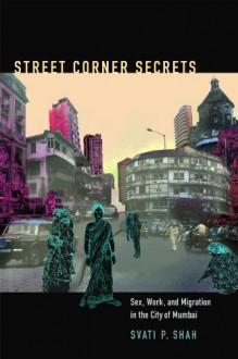 Street Corner Secrets: Sex, Work, and Migration in the City of Mumbai - Svati P. Shah,Robyn Wiegman