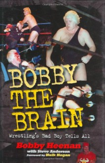 Bobby the Brain: Wrestling's Bad Boy Tells All - Bobby Heenan, Steve Anderson, Hulk Hogan