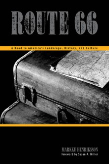 Route 66: A Road to America's Landscape, History, and Culture - Markku Henriksson, Susan A. Miller