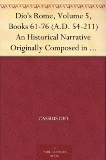 Dio's Rome, Volume 5, Books 61-76 (A.D. 54-211) An Historical Narrative Originally Composed in Greek During The Reigns of Septimius Severus, Geta and Caracalla, ... in English Form By Herbert Baldwin Foster - Cassius Dio, Herbert Baldwin Foster