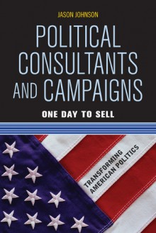 Political Consultants and Campaigns: One Day to Sell - Jason Johnson