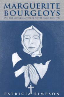 Marguerite Bourgeoys and the Congregation of Notre Dame, 1665-1700 - Patricia Simpson