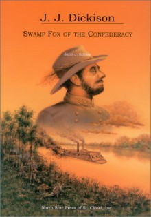J.J. Dickison: Swamp Fox of the Confederacy - John J. Koblas