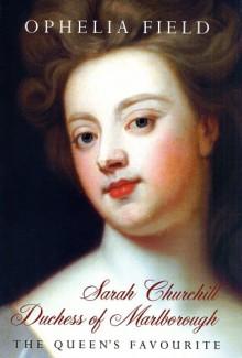 Sarah Churchill Duchess of Marlborough: The Queen's Favourite - Ophelia Field