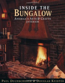 Inside the Bungalow: America's Arts and Crafts Interior - Paul Duchscherer, Douglas Keister