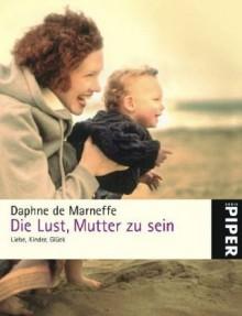 Die Lust, Mutter zu sein: Liebe, Kinder, Glück - Daphne de Marneffe, Juliane Gräbener-Müller