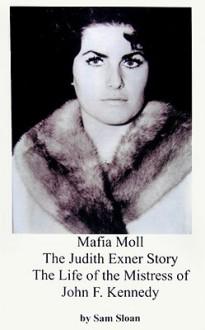Mafia Moll: The Judith Exner Story, The Life of the Mistress of John F. Kennedy - Sam Sloan, Judith Exner