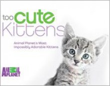 Too Cute Kittens: Animal Planet's Most Impossibly Adorable Kittens - Animal Planet