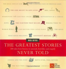 The Greatest Stories Never Told: 100 Tales from History to Astonish, Bewilder, and Stupefy - Rick Beyer