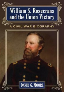William S. Rosecrans and the Union Victory: A Civil War Biography - David Moore