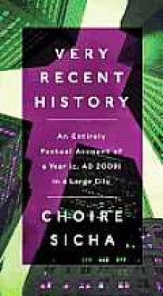 Very Recent History: An Entirely Factual Account of a Year (c. AD 2009) in a Large City - Choire Sicha