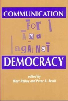 Communication For and Against Democracy - Marc Raboy, Peter Bruck